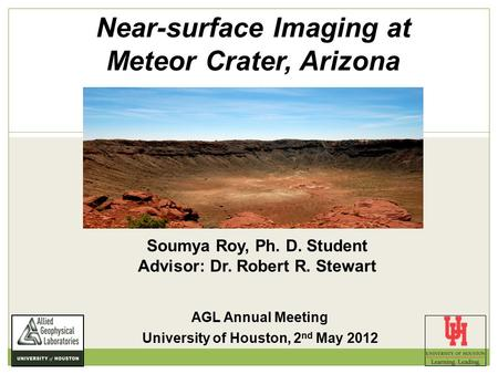 Near-surface Imaging at Meteor Crater, Arizona Soumya Roy, Ph. D. Student Advisor: Dr. Robert R. Stewart AGL Annual Meeting University of Houston, 2 nd.