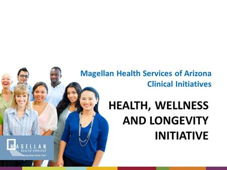 HEALTH, WELLNESS AND LONGEVITY INITIATIVE Magellan Health Services of Arizona Clinical Initiatives.