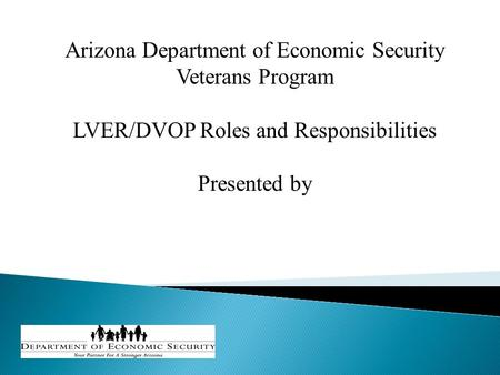 Arizona Department of Economic Security Veterans Program LVER/DVOP Roles and Responsibilities Presented by.