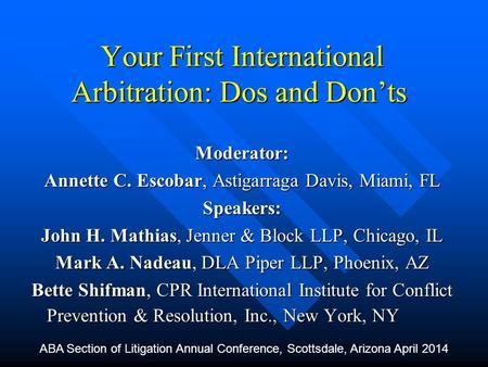 Your First International Arbitration: Dos and Don'ts Moderator: Annette C. Escobar, Astigarraga Davis, Miami, FL Speakers: John H. Mathias, Jenner & Block.