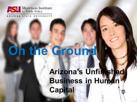 On the Ground Arizona's Unfinished Business in Human Capital.