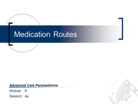 Module: Session: Advanced Care Paramedicine Medication Routes 6 4a.