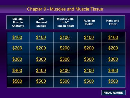 Chapter 9 - Muscles and Muscle Tissue $100 $200 $300 $400 $500 $100$100$100 $200 $300 $400 $500 Skeletal Muscle Anatomy GM: General Muscle Muscle Cell.