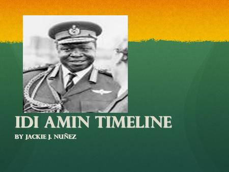 Idi Amin Timeline By Jackie J. Nuñez. Birth 1925 Idi Amin was born near Koboko, in the West Nile Province of what is now the Republic of Uganda. Idi Amin.
