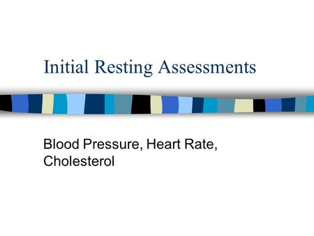 Initial Resting Assessments Blood Pressure, Heart Rate, Cholesterol.