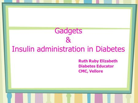 Gadgets & Insulin administration in Diabetes Ruth Ruby Elizabeth Diabetes Educator CMC, Vellore.