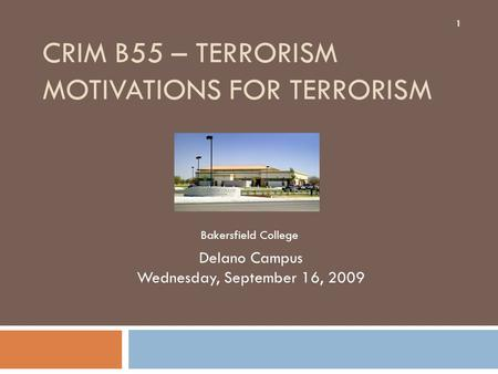 CRIM B55 – TERRORISM MOTIVATIONS FOR TERRORISM Delano Campus Wednesday, September 16, 2009 1 Bakersfield College.