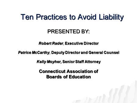 Ten Practices to Avoid Liability PRESENTED BY: Robert Rader, Executive Director Patrice McCarthy, Deputy Director and General Counsel Kelly Moyher, Senior.