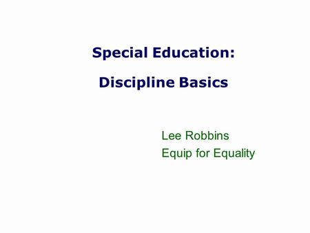 Special Education: Discipline Basics Lee Robbins Equip for Equality.