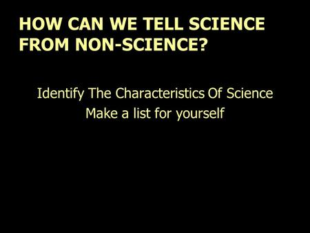 HOW CAN WE TELL SCIENCE FROM NON-SCIENCE? Identify The Characteristics Of Science Make a list for yourself.