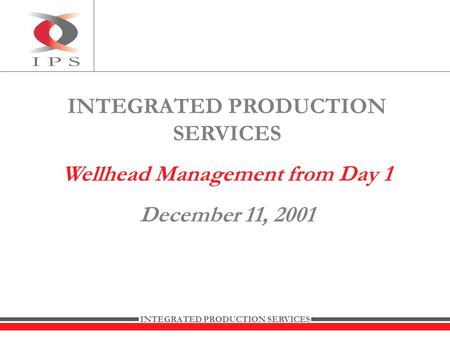 INTEGRATED PRODUCTION SERVICES Wellhead Management from Day 1 December 11, 2001.