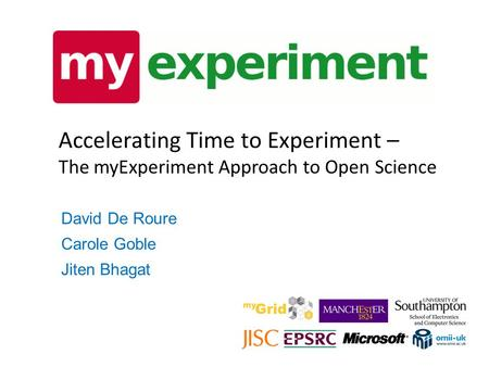 Accelerating Time to Experiment – The myExperiment Approach to Open Science David De Roure Carole Goble Jiten Bhagat.
