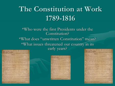 "The Constitution at Work 1789-1816 *Who were the first Presidents under the Constitution? *What does ""unwritten Constitution"" mean? *What issues threatened."