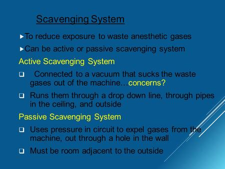 Scavenging System  To reduce exposure to waste anesthetic gases  Can be active or passive scavenging system Active Scavenging System  Connected to a.
