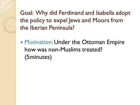Goal: Why did Ferdinand and Isabella adopt the policy to expel Jews and Moors from the Iberian Peninsula? Motivation: Under the Ottoman Empire how was.