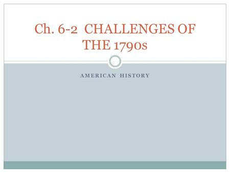 Ch. 6-2 CHALLENGES OF THE 1790s AMERICAN HISTORY.