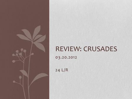 03.20.2012 24 L/R REVIEW: CRUSADES. Do Now 1.Who was the strong secular leader who clashed with Pope Gregory VII? a.Charlemagneb. Otto the Great c.Henry.