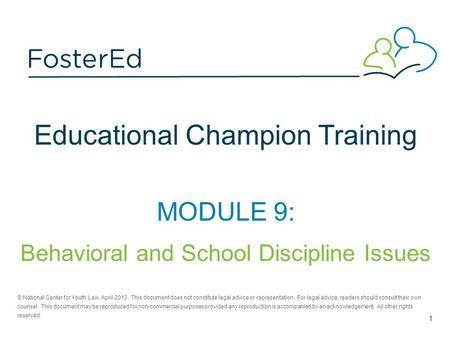 Educational Champion Training MODULE 9: Behavioral and School Discipline Issues © National Center for Youth Law, April 2013. This document does not constitute.