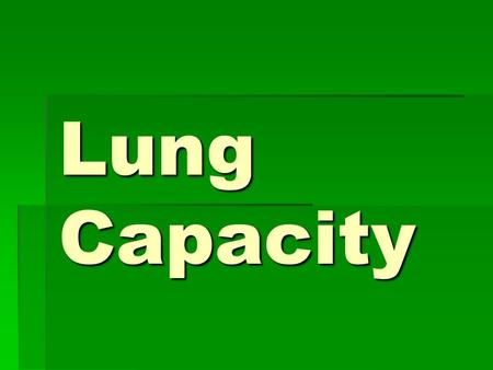 Lung Capacity. Tidal Volume  TV: The amount of air going into or out of the lungs on single breath.