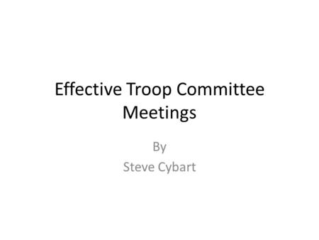 Effective Troop Committee Meetings By Steve Cybart.