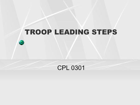 TROOP LEADING STEPS CPL 0301. PURPOSE It provides you a structured format to help you develop plans.. Used by all levels of command.. They help you to.