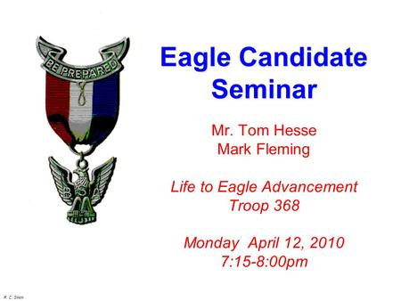 R. C. Smith Mr. Tom Hesse Mark Fleming Life to Eagle Advancement Troop 368 Monday April 12, 2010 7:15-8:00pm Eagle Candidate Seminar.