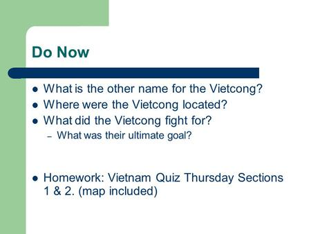 Do Now What is the other name for the Vietcong? Where were the Vietcong located? What did the Vietcong fight for? – What was their ultimate goal? Homework: