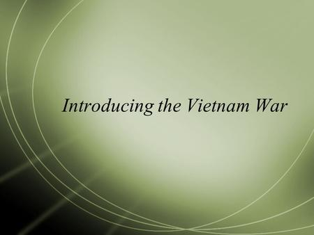 Introducing the Vietnam War. Learning Targets  Explain how the U.S. got involved in the Vietnam War.  Compare and contrast the U.S. and NVA/Vietcong.