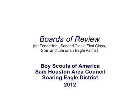 Boards of Review (for Tenderfoot, Second Class, First Class, Star, and Life or an Eagle Palms) Boy Scouts of America Sam Houston Area Council Soaring Eagle.