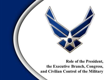 Role of the President, the Executive Branch, Congress, and Civilian Control of the Military.