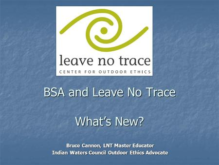 BSA and Leave No Trace What's New? Bruce Cannon, LNT Master Educator Indian Waters Council Outdoor Ethics Advocate.