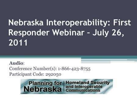 Nebraska Interoperability: First Responder Webinar – July 26, 2011 Audio: Conference Number(s): 1-866-423-8755 Participant Code: 292050.