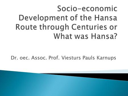Dr. oec. Assoc. Prof. Viesturs Pauls Karnups.  The Hanseatic League (Hansa) was formed around the middle of the 12 th century by German seafaring merchants.