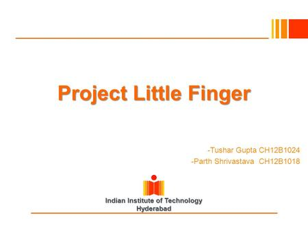 Indian Institute of Technology Hyderabad -Tushar Gupta CH12B1024 -Parth Shrivastava CH12B1018 Project Little Finger.