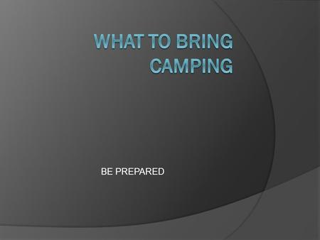 BE PREPARED. Resources  Scout Handbook Scout Handbook  Merit badge books  Personal Check list Personal Check list  Web based check list  Camping.