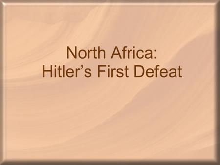 North Africa: Hitler's First Defeat. North Africa America had decided that Germany would be the number one enemy –The bombing of Pearl Harbor changed.