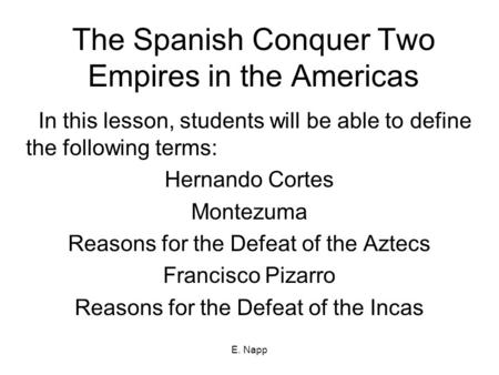 E. Napp The Spanish Conquer Two Empires in the Americas In this lesson, students will be able to define the following terms: Hernando Cortes Montezuma.