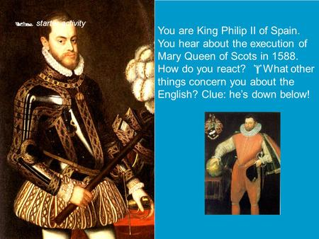  starter activity You are King Philip II of Spain. You hear about the execution of Mary Queen of Scots in 1588. How do you react?  What other things.