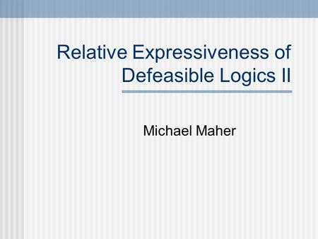 Relative Expressiveness of Defeasible Logics II Michael Maher.