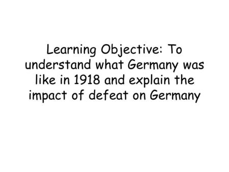 Learning Objective: To understand what Germany was like in 1918 and explain the impact of defeat on Germany.