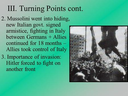 III. Turning Points cont. 2. Mussolini went into hiding, new Italian govt. signed armistice, fighting in Italy between Germans + Allies continued for 18.