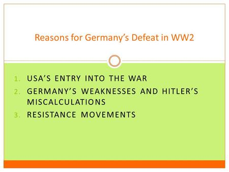 1. USA'S ENTRY INTO THE WAR 2. GERMANY'S WEAKNESSES AND HITLER'S MISCALCULATIONS 3. RESISTANCE MOVEMENTS Reasons for Germany's Defeat in WW2.