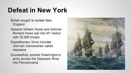 Defeat in New York British sought to isolate New England. General William Howe and Admiral Richard Howe sail into NY harbor with 32,000 troops. Expeditionary.