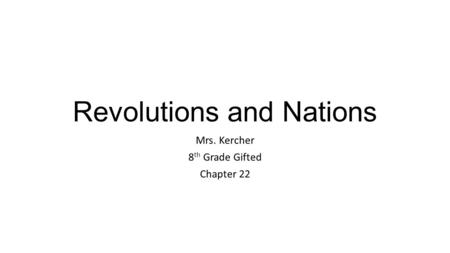 Revolutions and Nations Mrs. Kercher 8 th Grade Gifted Chapter 22.