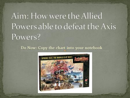 Do Now: Copy the chart into your notebook. Allied Powers Vs. Axis Powers U.S.A. = Franklin D. Roosevelt & Harry S. Truman Germany = Adolf Hitler England.