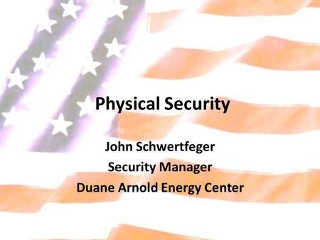 Physical Security John Schwertfeger Security Manager Duane Arnold Energy Center.