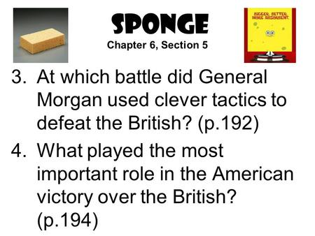 SPONGE 3.At which battle did General Morgan used clever tactics to defeat the British? (p.192) 4.What played the most important role in the American victory.