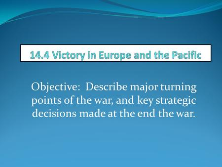 Objective: Describe major turning points of the war, and key strategic decisions made at the end the war.