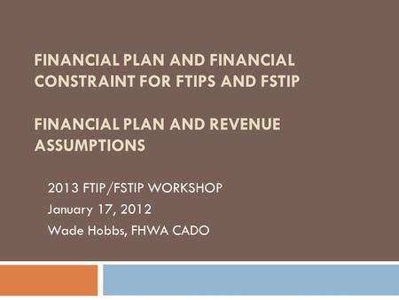 FINANCIAL PLAN AND FINANCIAL CONSTRAINT FOR FTIPS AND FSTIP FINANCIAL PLAN AND REVENUE ASSUMPTIONS 2013 FTIP/FSTIP WORKSHOP January 17, 2012 Wade Hobbs,