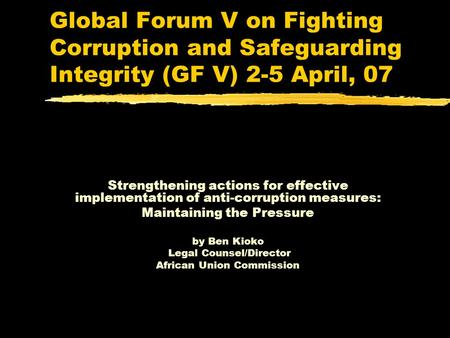 Global Forum V on Fighting Corruption and Safeguarding Integrity (GF V) 2-5 April, 07 Strengthening actions for effective implementation of anti-corruption.